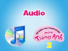 Đề kiểm tra tham khảo môn tiếng Anh 2 - Audio