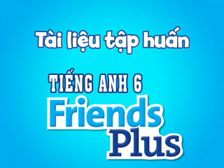 Tiếng Anh 6 Friends Plus - Tài liệu tập huấn sử dụng bộ sách